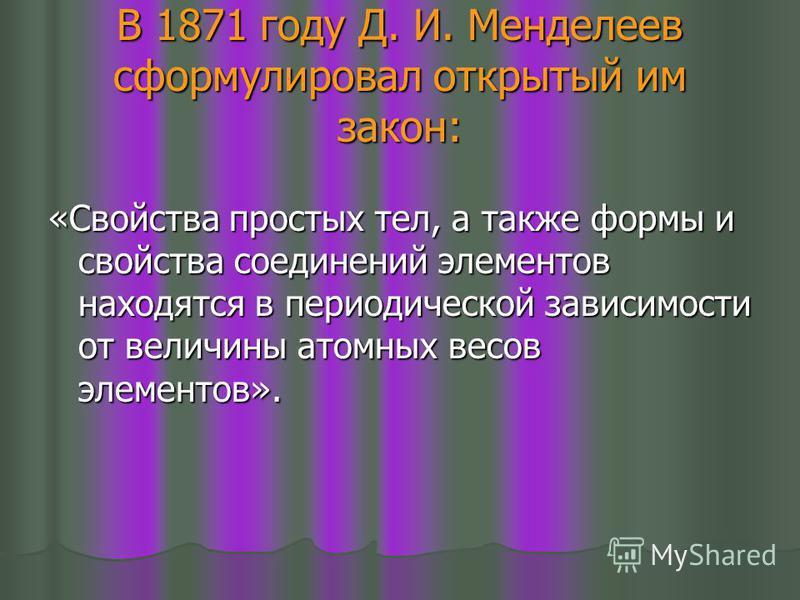 В 1871 году Д. И. Менделеев сформулировал открытый им закон: «Свойства простых тел, а также формы и свойства соединений элементов находятся в периодической зависимости от величины атомных весов элементов».