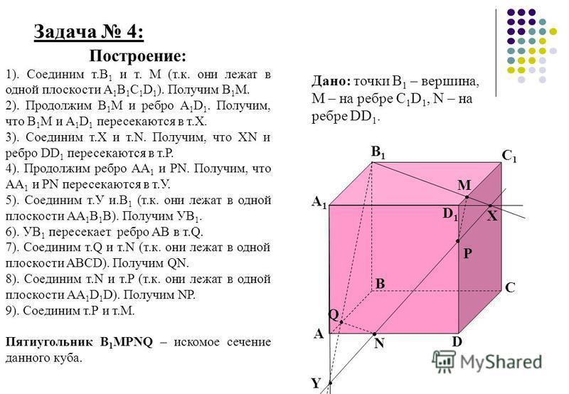 Задача 4: А А1А1 В1В1 В С1С1 С D1D1 D Построение: 1). Соединим т.В 1 и т. М (т.к. они лежат в одной плоскости А 1 В 1 С 1 D 1 ). Получим В 1 М. 2). Продолжим В 1 М и ребро А 1 D 1. Получим, что В 1 М и А 1 D 1 пересекаются в т.Х. 3). Соединим т.Х и т