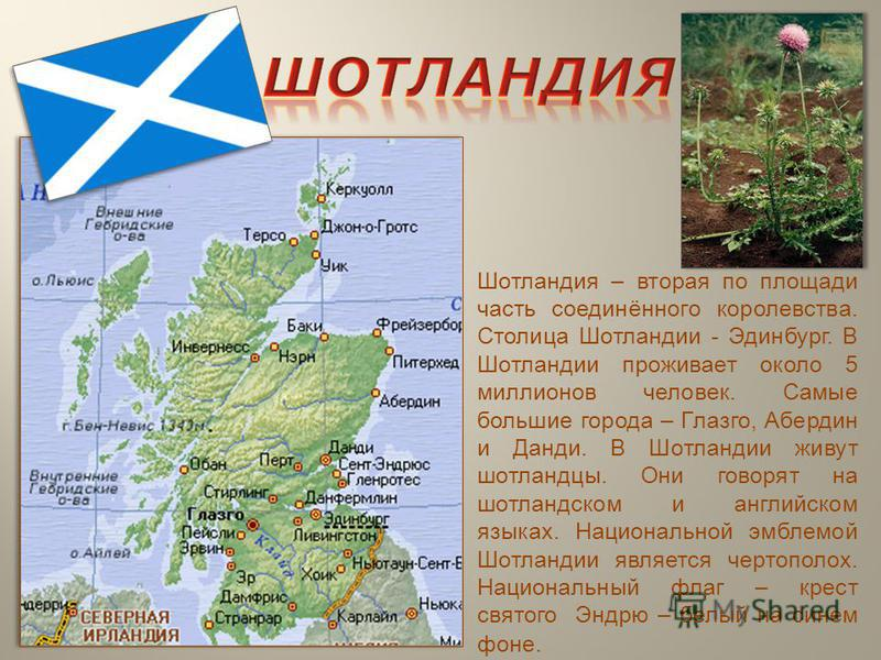 Шотландия – вторая по площади часть соединённого королевства. Столица Шотландии - Эдинбург. В Шотландии проживает около 5 миллионов человек. Самые большие города – Глазго, Абердин и Данди. В Шотландии живут шотландцы. Они говорят на шотландском и анг