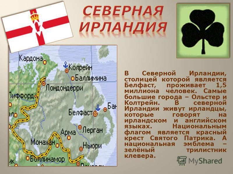 В Северной Ирландии, столицей которой является Белфаст, проживает 1,5 миллиона человек. Самые большие города – Ольстер и Колтрейн. В северной Ирландии живут ирландцы, которые говорят на ирландском и английском языках. Национальным флагом является кра