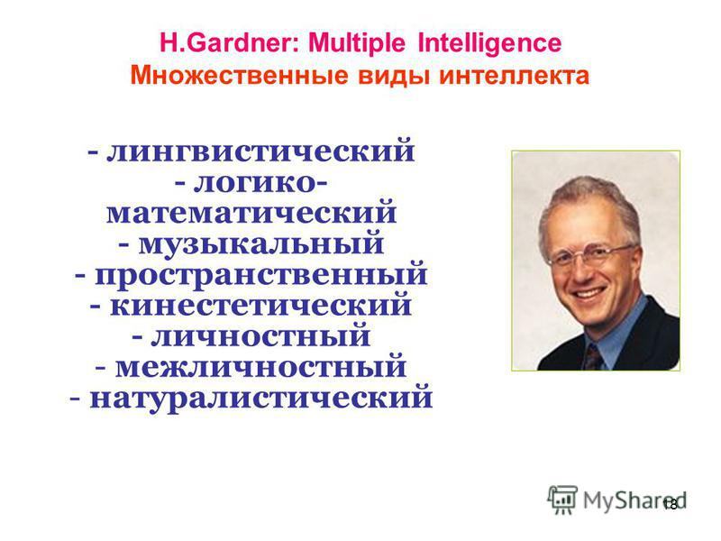 18 H.Gardner: Multiple Intelligence Множественные виды интеллекта - лингвистический - логико- математический - музыкальный - пространственный - кинестетический - личностный - межличностный - натуралистический