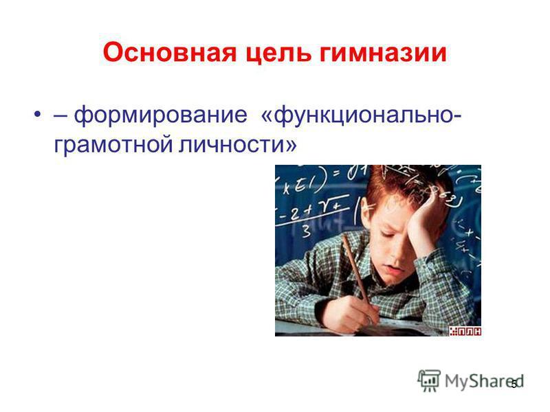 Основная цель гимназии – формирование «функционально- грамотной личности» 5