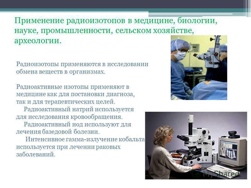 Применение радиоизотопов в медицине, биологии, науке, промышленности, сельском хозяйстве, археологии. Радиоизотопы применяются в исследовании обмена веществ в организмах. Радиоактивные изотопы применяют в медицине как для постановки диагноза, так и д