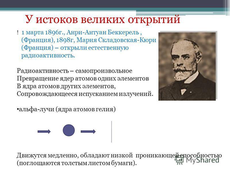 У истоков великих открытий ! 1 марта 1896 г., Анри-Антуан Беккерель, (Франция), 1898 г, Мария Складовская-Кюри (Франция) – открыли естественную радиоактивность. Радиоактивность – самопроизвольное Превращение ядер атомов одних элементов В ядра атомов