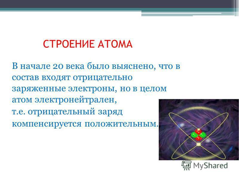 СТРОЕНИЕ АТОМА В начале 20 века было выяснено, что в состав входят отрицательно заряженные электроны, но в целом атом электронейтрален, т.е. отрицательный заряд компенсируется положительным.