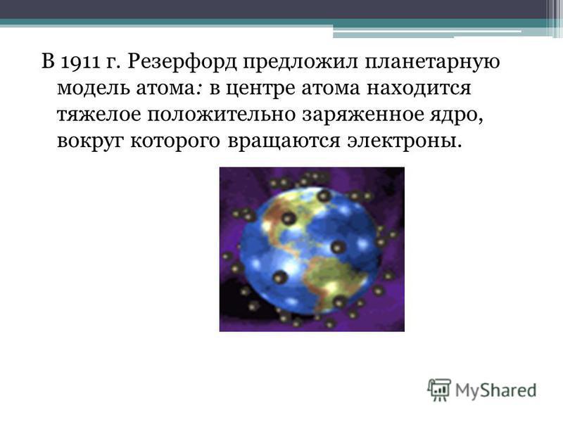 В 1911 г. Резерфорд предложил планетарную модель атома: в центре атома находится тяжелое положительно заряженное ядро, вокруг которого вращаются электроны.
