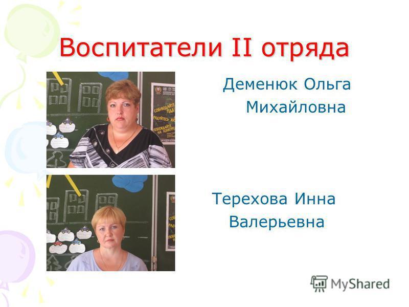 Воспитатели II отряда Деменюк Ольга Михайловна Терехова Инна Валерьевна
