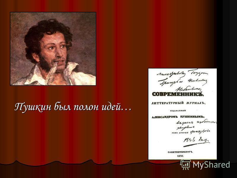 Пушкин был полон идей…