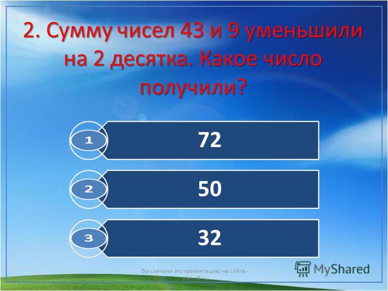 2. Сумму чисел 43 и 9 уменьшили на 2 десятка. Какое число получили? Вы скачали эту презентацию на сайте - viki.rdf.ru 72 50 32