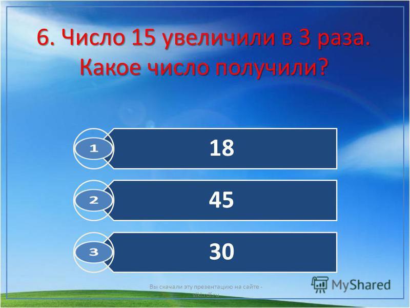 6. Число 15 увеличили в 3 раза. Какое число получили? Вы скачали эту презентацию на сайте - viki.rdf.ru 18 45 30
