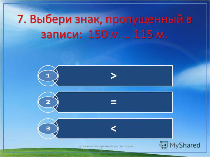 7. Выбери знак, пропущенный в записи: 150 м … 115 м. Вы скачали эту презентацию на сайте - viki.rdf.ru > = <
