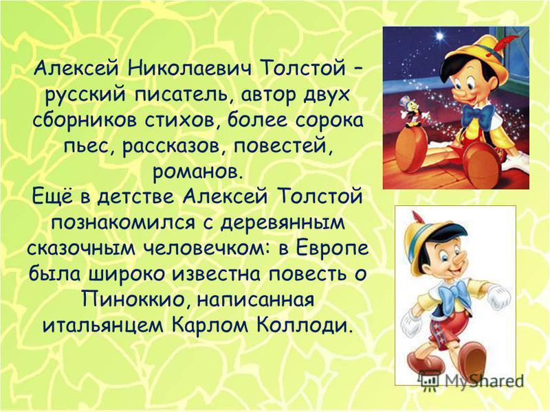 Алексей Николаевич Толстой – русский писатель, автор двух сборников стихов, более сорока пьес, рассказов, повестей, романов. Ещё в детстве Алексей Толстой познакомился с деревянным сказочным человечком: в Европе была широко известна повесть о Пинокки