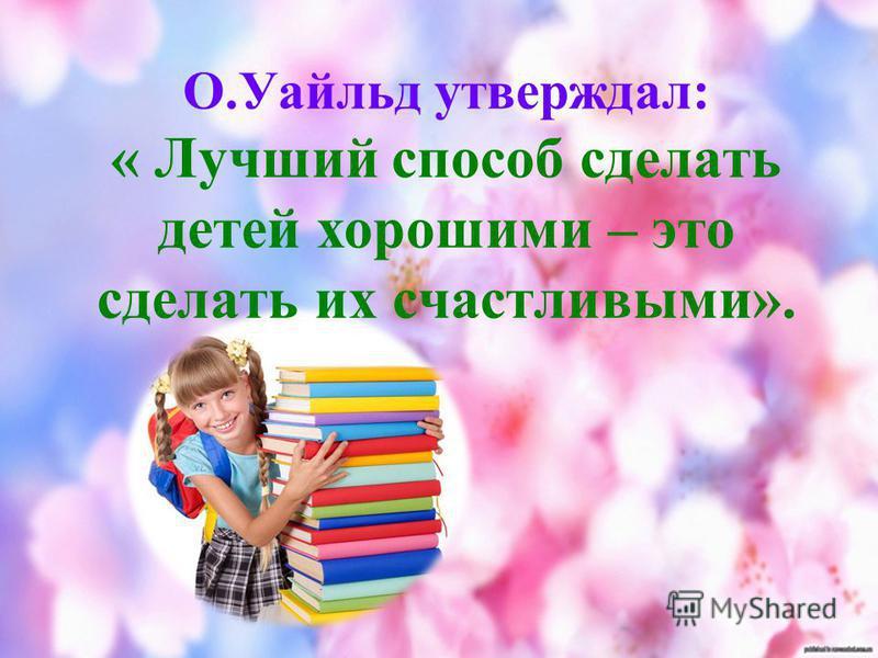 О.Уайльд утверждал: « Лучший способ сделать детей хорошими – это сделать их счастливыми».