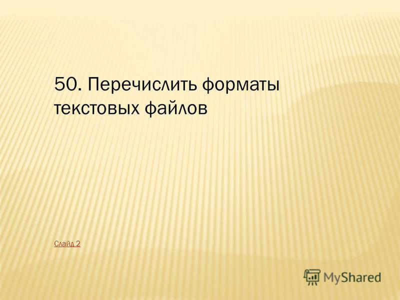 50. Перечислить форматы текстовых файлов Слайд 2
