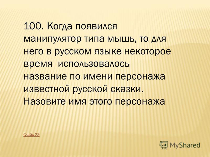 100. Когда появился манипулятор типа мышь, то для него в русском языке некоторое время использовалось название по имени персонажа известной русской сказки. Назовите имя этого персонажа Слайд 23