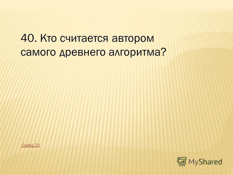 40. Кто считается автором самого древнего алгоритма? Слайд 23