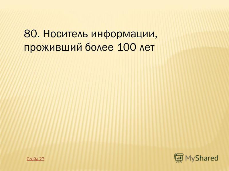 80. Носитель информации, проживший более 100 лет Слайд 23