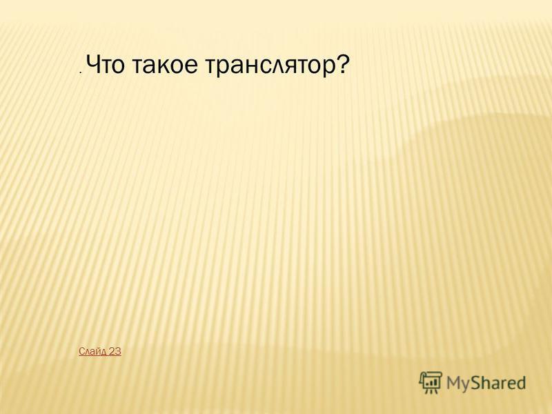 . Что такое транслятор? Слайд 23