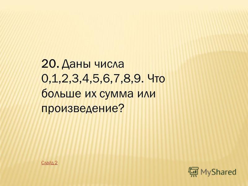 20. Даны числа 0,1,2,3,4,5,6,7,8,9. Что больше их сумма или произведение? Слайд 2