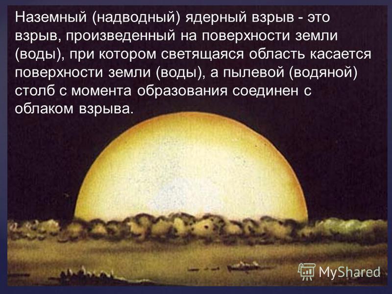 Наземный (надводный) ядерный взрыв - это взрыв, произведенный на поверхности земли (воды), при котором светящаяся область касается поверхности земли (воды), а пылевой (водяной) столб с момента образования соединен с облаком взрыва.