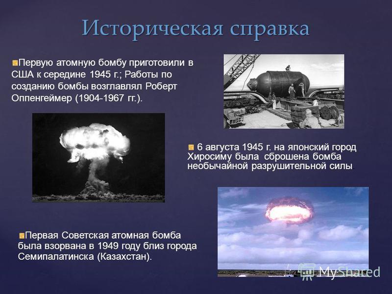 Историческая справка Первую атомную бомбу приготовили в США к середине 1945 г.; Работы по созданию бомбы возглавлял Роберт Оппенгеймер (1904-1967 гг.). 6 августа 1945 г. на японский город Хиросиму была сброшена бомба необычайной разрушительной силы.