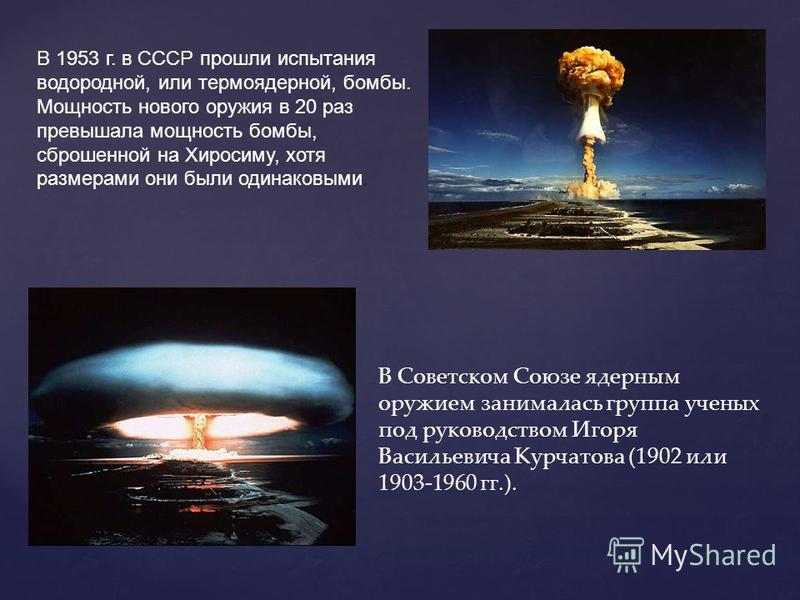 В Советском Союзе ядерным оружием занималась группа ученых под руководством Игоря Васильевича Курчатова (1902 или 1903-1960 гг.). В 1953 г. в СССР прошли испытания водородной, или термоядерной, бомбы. Мощность нового оружия в 20 раз превышала мощност