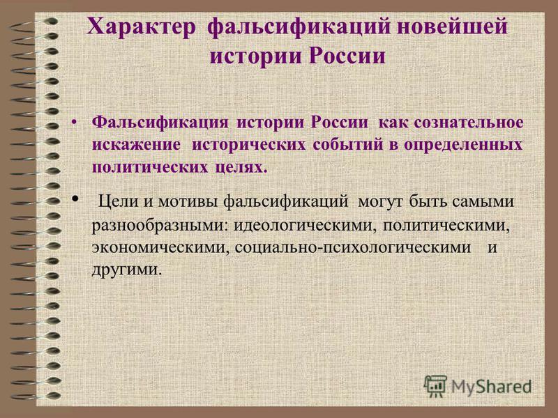 Характер фальсификаций новейшей истории России Фальсификация истории России как сознательное искажение исторических событий в определенных политических целях. Цели и мотивы фальсификаций могут быть самыми разнообразными: идеологическими, политическим