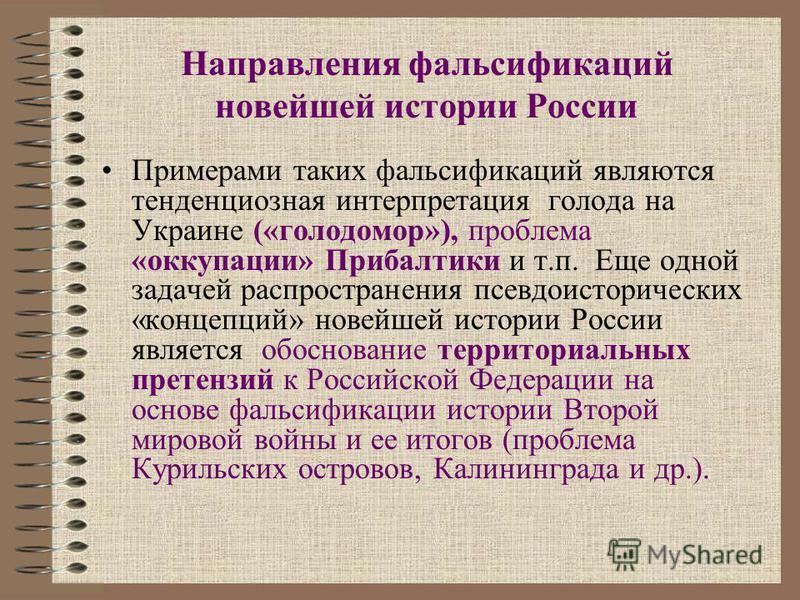 Направления фальсификаций новейшей истории России Примерами таких фальсификаций являются тенденциозная интерпретация голода на Украине («голодомор»), проблема «оккупации» Прибалтики и т.п. Еще одной задачей распространения псевдоисторических «концепц
