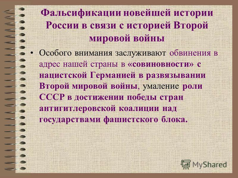 Фальсификации новейшей истории России в связи с историей Второй мировой войны Особого внимания заслуживают обвинения в адрес нашей страны в «совиновности» с нацистской Германией в развязывании Второй мировой войны, умаление роли СССР в достижении поб