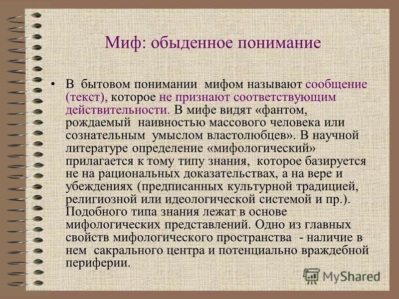 Миф: обыденное понимание В бытовом понимании мифом называют сообщение (текст), которое не признают соответствующим действительности. В мифе видят «фантом, рождаемый наивностью массового человека или сознательным умыслом властолюбцев». В научной литер