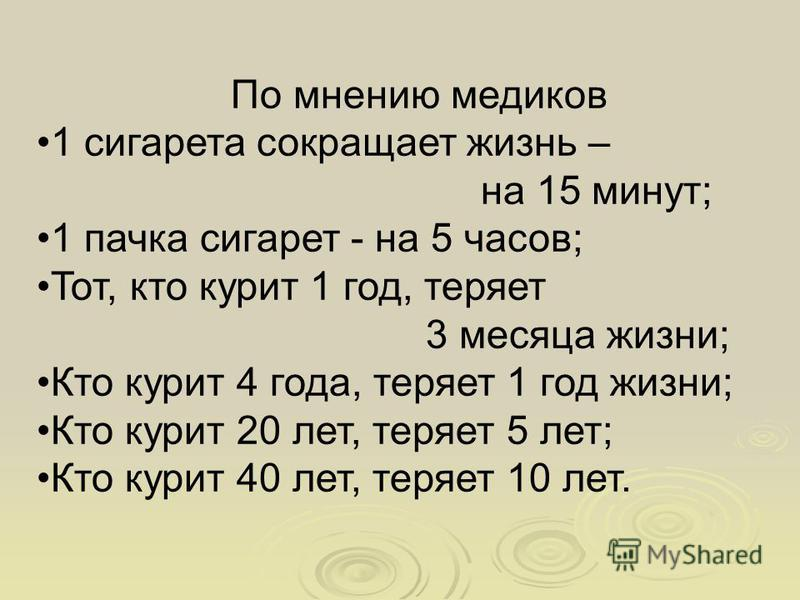 По мнению медиков 1 сигарета сокращает жизнь – на 15 минут; 1 пачка сигарет - на 5 часов; Тот, кто курит 1 год, теряет 3 месяца жизни; Кто курит 4 года, теряет 1 год жизни; Кто курит 20 лет, теряет 5 лет; Кто курит 40 лет, теряет 10 лет.