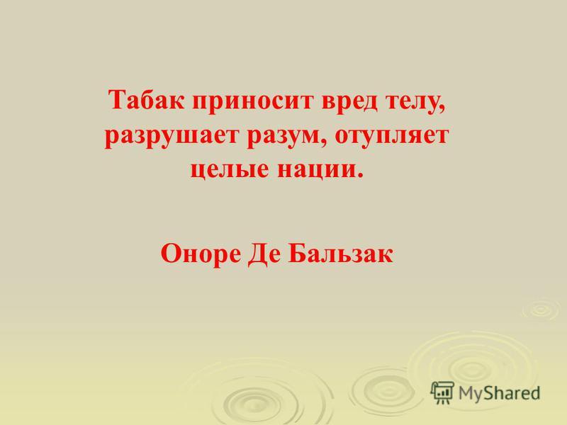 Табак приносит вред телу, разрушает разум, отупляет целые нации. Оноре Де Бальзак