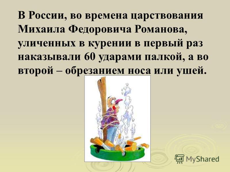 В России, во времена царствования Михаила Федоровича Романова, уличенных в курении в первый раз наказывали 60 ударами палкой, а во второй – обрезанием носа или ушей.
