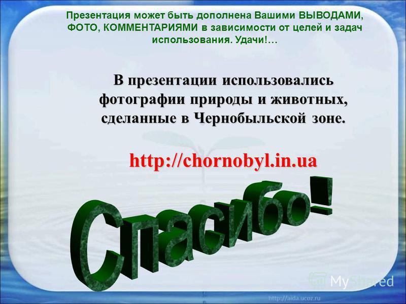В презентации использовались фотографии природы и животных, сделанные в Чернобыльской зоне. http://chornobyl.in.ua Презентация может быть дополнена Вашими ВЫВОДАМИ, ФОТО, КОММЕНТАРИЯМИ в зависимости от целей и задач использования. Удачи!…