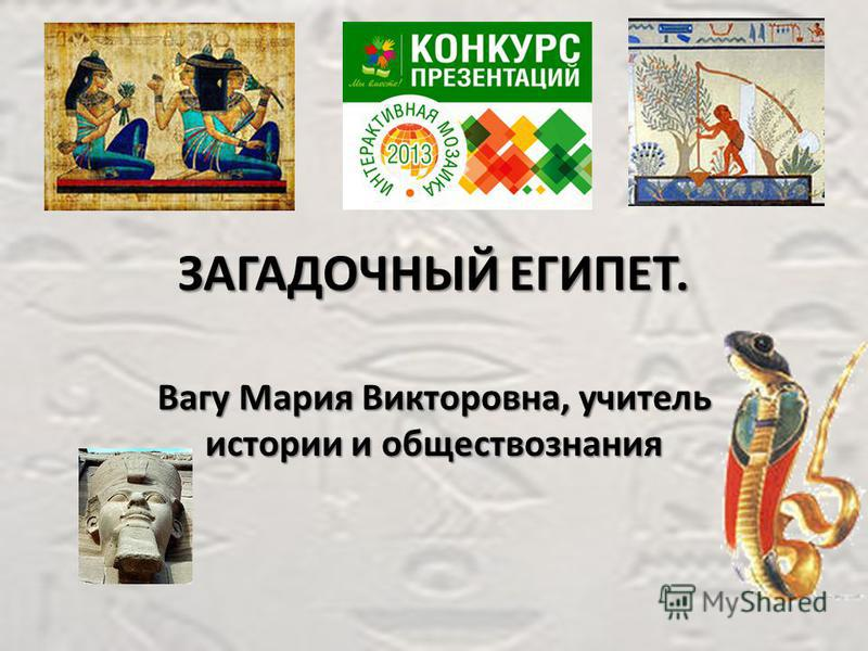 ЗАГАДОЧНЫЙ ЕГИПЕТ. Вагу Мария Викторовна, учитель истории и обществознания