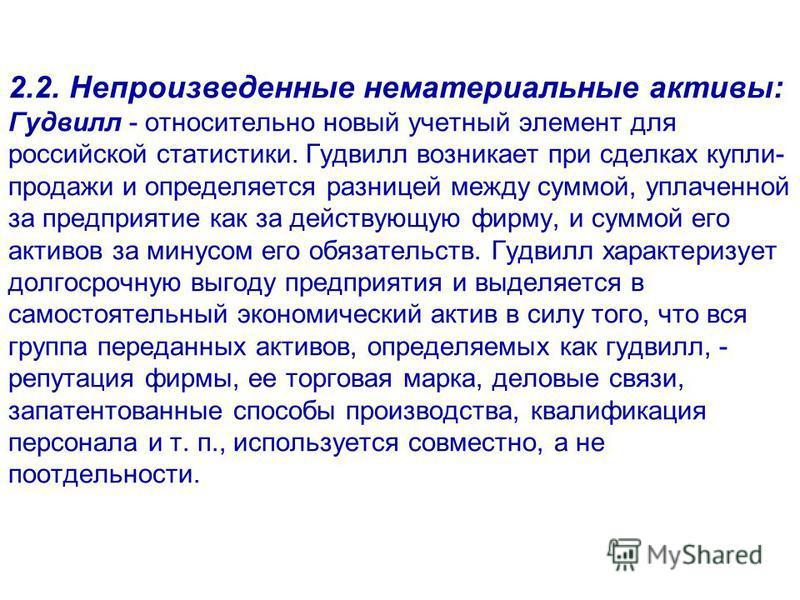 2.2. Непроизведенные нематериальные активы: Гудвилл - относительно новый учетный элемент для российской статистики. Гудвилл возникает при сделках купли- продажи и определяется разницей между суммой, уплаченной за предприятие как за действующую фирму,