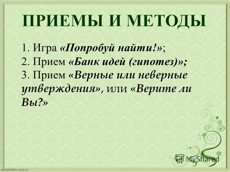 1. Игра « Попробуй найти !» ; 2. Прием « Банк идей ( гипотез )»; 3. Прием « Верные или неверные утверждения », или « Верите ли Вы ?»