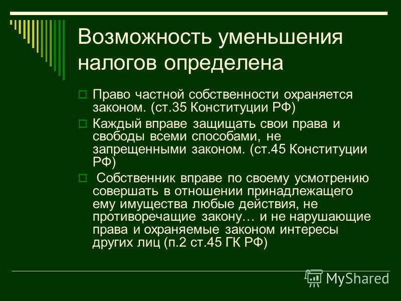 Возможность уменьшения налогов определена Право частной собственности охраняется законом. (ст.35 Конституции РФ) Каждый вправе защищать свои права и свободы всеми способами, не запрещенными законом. (ст.45 Конституции РФ) Собственник вправе по своему