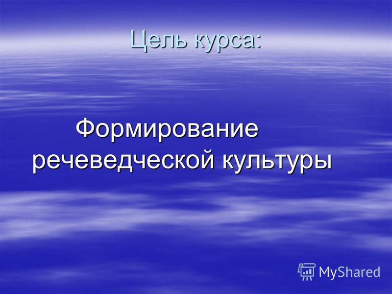 Цель курса: Формирование речеведческой культуры Формирование речеведческой культуры