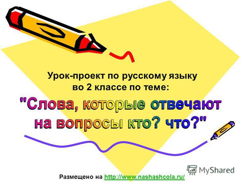 Урок-проект по русскому языку во 2 классе по теме: Размещено на http://www.nashashcola.ru/http://www.nashashcola.ru/