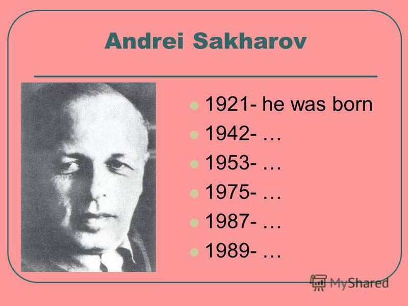 Andrei Sakharov 1921- he was born 1942- … 1953- … 1975- … 1987- … 1989- …