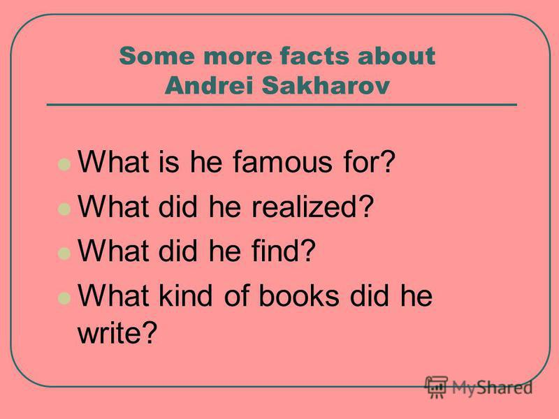 Some more facts about Andrei Sakharov What is he famous for? What did he realized? What did he find? What kind of books did he write?