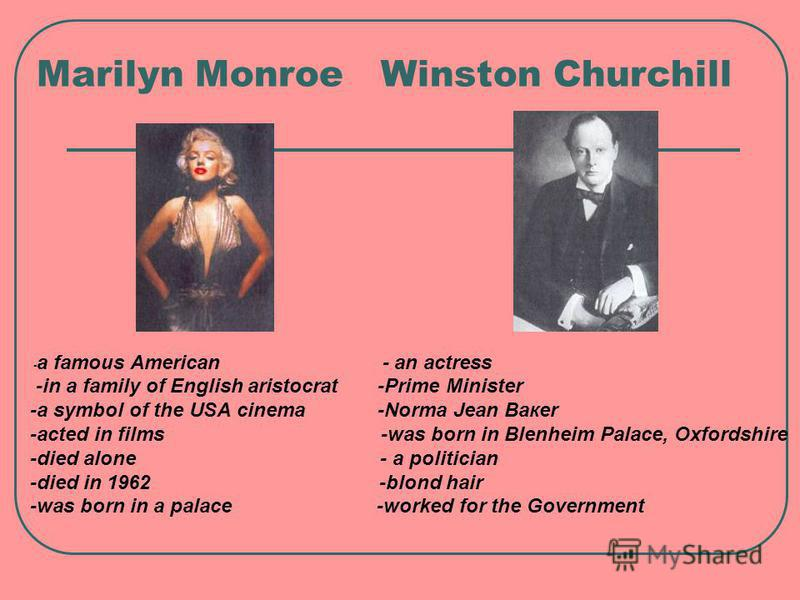 Marilyn Monroe Winston Churchill - a famous American - an actress -in a family of English aristocrat -Prime Minister -a symbol of the USA cinema -Norma Jean Вакеr -acted in films -was born in Blenheim Palace, Oxfordshire -died alone - a politician -d