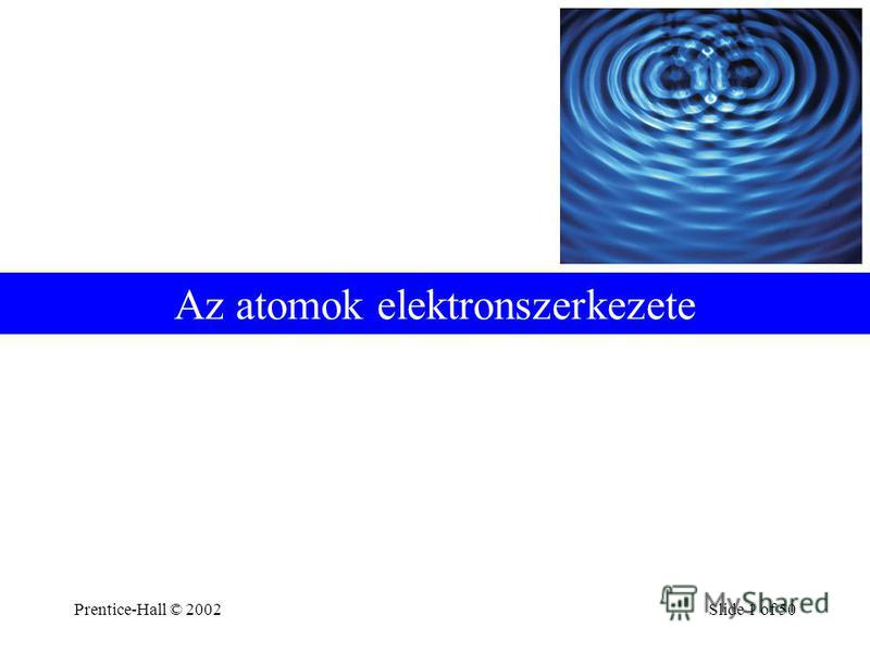 Prentice-Hall © 2002Slide 1 of 50 Az atomok elektronszerkezete