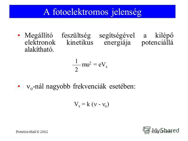 Prentice-Hall © 2002Slide 15 of 50 A fotoelektromos jelenség Megállító feszültség segítségével a kilépő elektronok kinetikus energiája potenciállá alakítható. mu 2 = eV s 1 2 o -nál nagyobb frekvenciák esetében: V s = k ( - o )