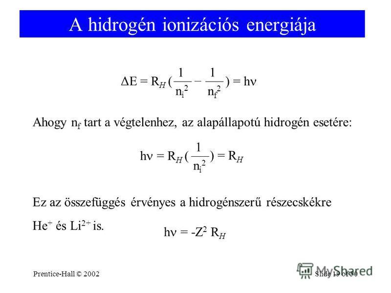 Prentice-Hall © 2002Slide 19 of 50 A hidrogén ionizációs energiája ΔE = R H ( ni2ni2 1 nf2nf2 – 1 ) = h Ahogy n f tart a végtelenhez, az alapállapotú hidrogén esetére: h = R H ( ni2ni2 1 ) = R H Ez az összefüggés érvényes a hidrogénszerű részecskékre