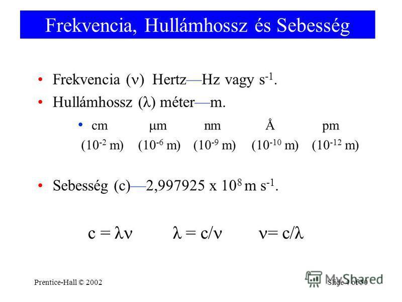Prentice-Hall © 2002Slide 4 of 50 Frekvencia, Hullámhossz és Sebesség Frekvencia ( ) HertzHz vagy s -1. Hullámhossz (λ) méterm. cm m nm Å pm (10 -2 m)(10 -6 m)(10 -9 m)(10 -10 m)(10 -12 m) Sebesség (c)2,997925 x 10 8 m s -1. c = λ λ = c/ = c/λ