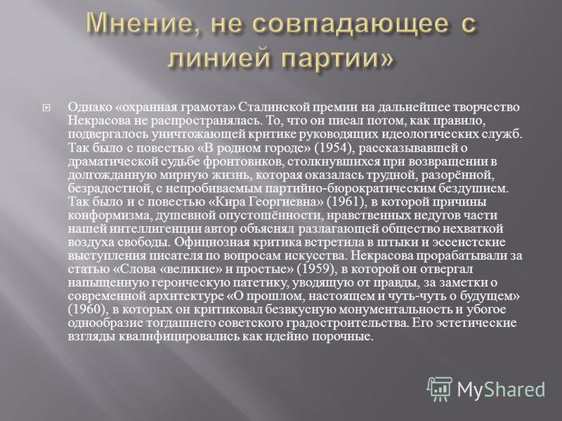Однако « охранная грамота » Сталинской премии на дальнейшее творчество Некрасова не распространялась. То, что он писал потом, как правило, подвергалось уничтожающей критике руководящих идеологических служб. Так было с повестью « В родном городе » (19