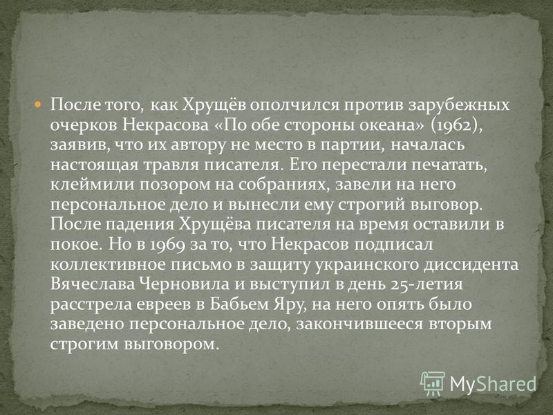 После того, как Хрущёв ополчился против зарубежных очерков Некрасова «По обе стороны океана» (1962), заявив, что их автору не место в партии, началась настоящая травля писателя. Его перестали печатать, клеймили позором на собраниях, завели на него пе