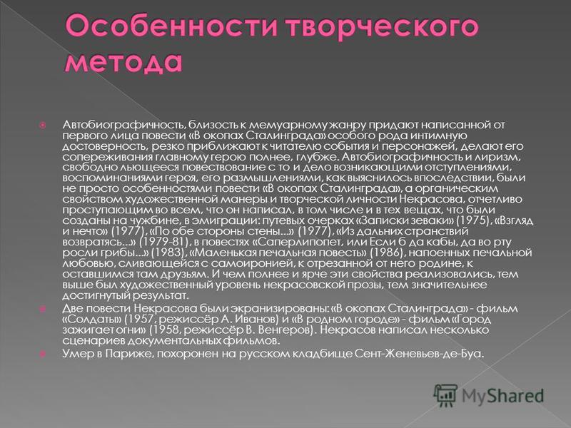 Автобиографичность, близость к мемуарному жанру придают написанной от первого лица повести «В окопах Сталинграда» особого рода интимную достоверность, резко приближают к читателю события и персонажей, делают его сопереживания главному герою полнее, г